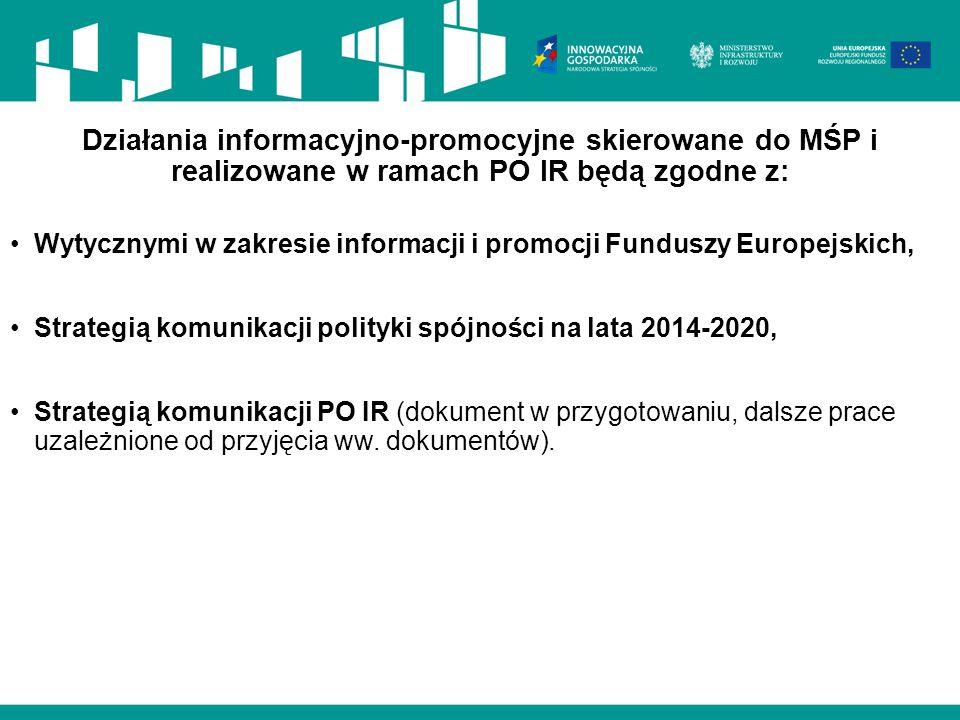 Działania informacyjno-promocyjne skierowane do MŚP i realizowane w ramach PO IR będą zgodne z: Wytycznymi w zakresie informacji i promocji Funduszy Europejskich, Strategią komunikacji polityki spójności na lata 2014-2020, Strategią komunikacji PO IR (dokument w przygotowaniu, dalsze prace uzależnione od przyjęcia ww.