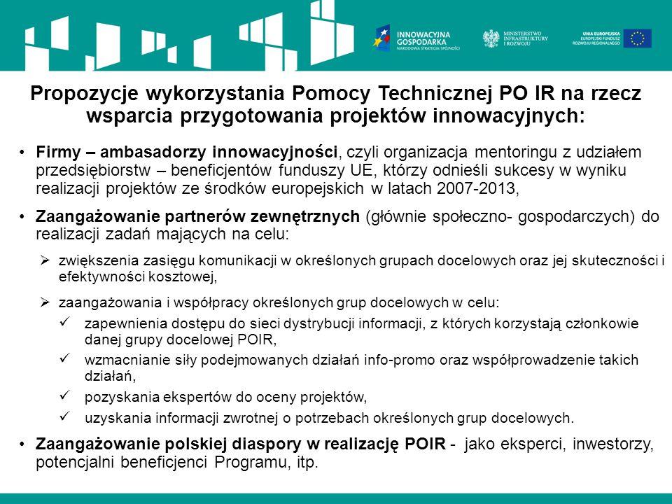Propozycje wykorzystania Pomocy Technicznej PO IR na rzecz wsparcia przygotowania projektów innowacyjnych: Firmy – ambasadorzy innowacyjności, czyli organizacja mentoringu z udziałem przedsiębiorstw – beneficjentów funduszy UE, którzy odnieśli sukcesy w wyniku realizacji projektów ze środków europejskich w latach 2007-2013, Zaangażowanie partnerów zewnętrznych (głównie społeczno- gospodarczych) do realizacji zadań mających na celu:  zwiększenia zasięgu komunikacji w określonych grupach docelowych oraz jej skuteczności i efektywności kosztowej,  zaangażowania i współpracy określonych grup docelowych w celu: zapewnienia dostępu do sieci dystrybucji informacji, z których korzystają członkowie danej grupy docelowej POIR, wzmacnianie siły podejmowanych działań info-promo oraz współprowadzenie takich działań, pozyskania ekspertów do oceny projektów, uzyskania informacji zwrotnej o potrzebach określonych grup docelowych.