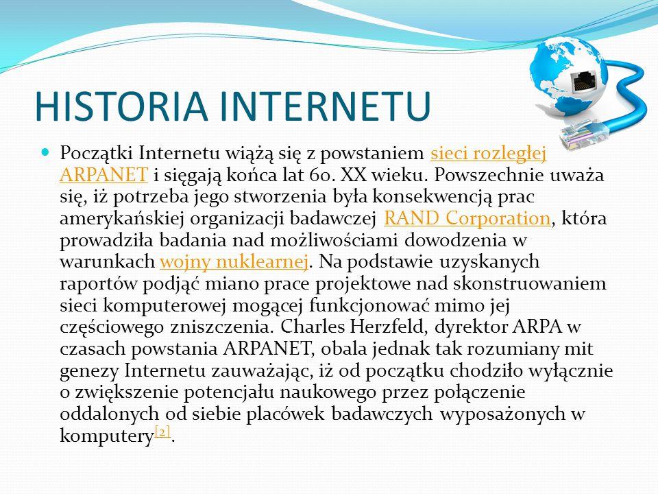 HISTORIA INTERNETU Początki Internetu wiążą się z powstaniem sieci rozległej ARPANET i sięgają końca lat 60. XX wieku. Powszechnie uważa się, iż potrz