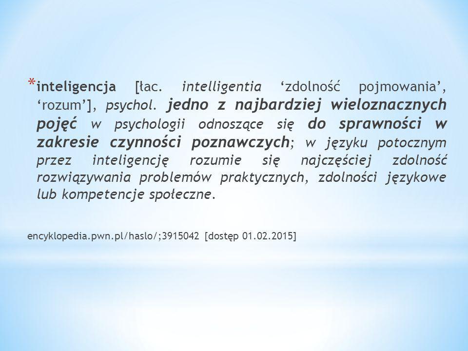 * Inteligencja – zdolność rozumienia otaczających sytuacji i znajdowania na nie właściwych, celowych reakcji ; zdolność rozumienia w ogóle; bystrość, pojętność.
