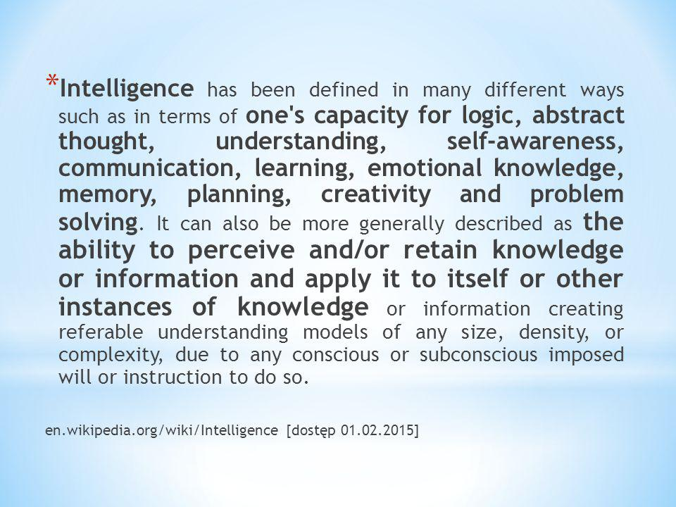 * Intelligence has been defined in many different ways such as in terms of one's capacity for logic, abstract thought, understanding, self-awareness,