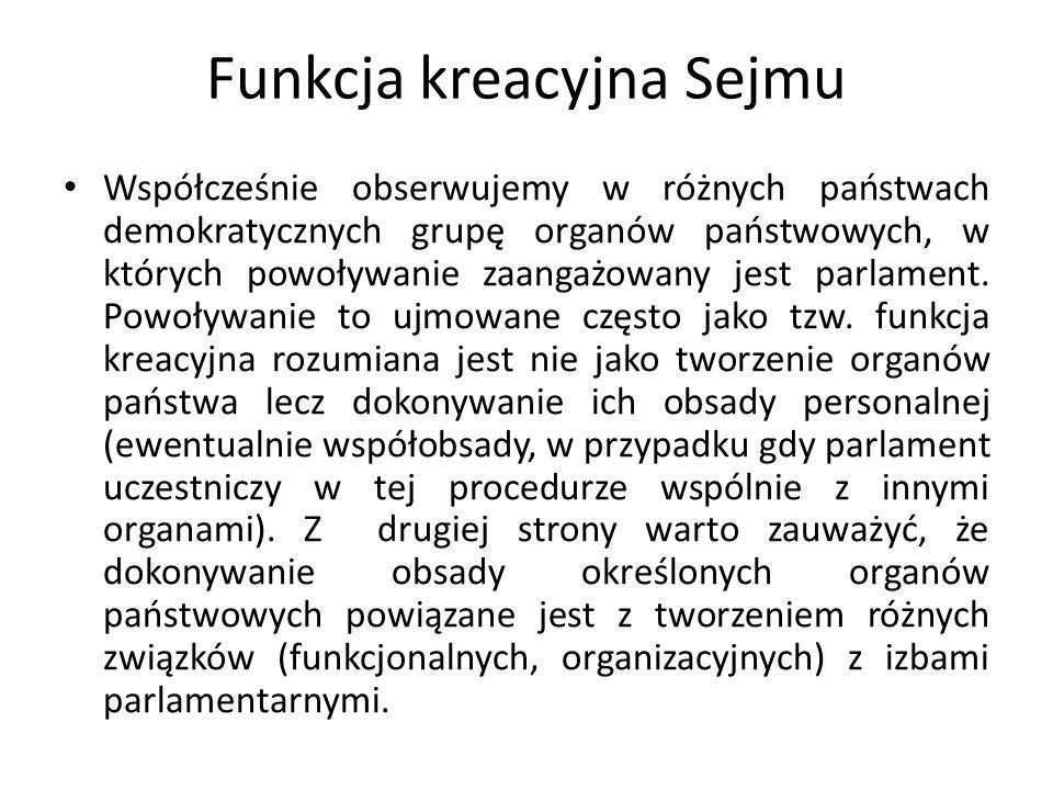 Funkcja kreacyjna Sejmu Uzasadnienie dla wyposażenia w uprawnienia kreacyjne są różnorodne: -uznanie, że reprezentacja suwerena w jego imieniu powinna decydować o obsadzie personalnej organów istotnych z punktu widzenia suwerena, przez co determinuje ich działanie (co z kolei może budzić wątpliwości w odniesieniu do organów, wobec których wymagana jest niezależność czy neutralność polityczna) -zwrócenie uwagi, że jawność prac parlamentu daje gwarancje transparentnego dla opinii publicznej procesu podejmowania decyzji o wyborze konkretnych osób w skład organów państwowych i możliwość weryfikacji ich umiejętności i kwalifikacji (odwrotność tzw.