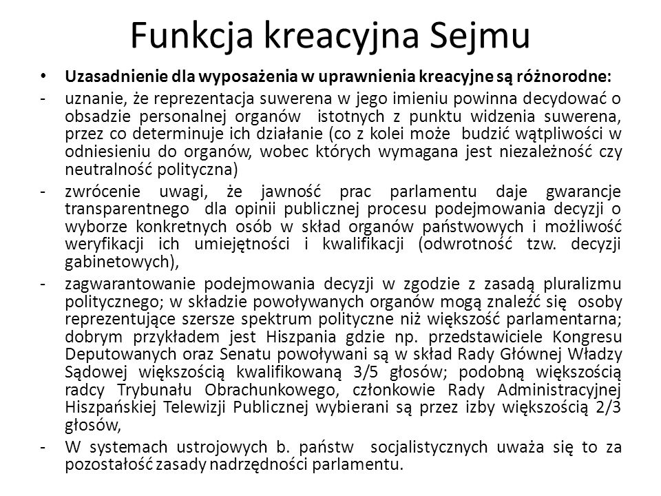 Funkcja kreacyjna Sejmu Uzasadnienie dla wyposażenia w uprawnienia kreacyjne są różnorodne: -uznanie, że reprezentacja suwerena w jego imieniu powinna