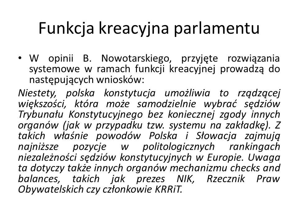 Funkcja kreacyjna parlamentu Konstrukcja funkcji kreacyjnej Sejmu nie jest jednolita: Konstytucja posługuje się zróżnicowanymi pojęciami na oznaczenie konkretnych uprawnień mieszczących się w ramach tej funkcji: a) pojęcie wyboru użyte zostaje przez konstytucję dla oznaczenia sposobu obsady stanowisk i funkcji: prezesa RM i członków RM, sędziów Trybunału Konstytucyjnego, zastępców przewodniczącego i członków Trybunału Stanu, posłów – członków Krajowej Rady Sądownictwa; b) pojęcie powołania zostaje użyte przez konstytucję dla oznaczenia sposobu obsady stanowisk i funkcji: Prezesa NIK, Rzecznika Praw Obywatelskich, Prezesa NBP, członków Krajowej Rady Radiofonii i Telewizji, członków Rady Polityki Pieniężnej; na mocy ustaw Sejm powołuje: Rzecznika Praw Dziecka, Generalnego Inspektora Ochrony Danych Osobowych, członków Rady IPN, Prezesa IPN, Szefa Urzędu Komunikacji Elektronicznej, na mocy ustawy Sejm wybiera czterech posłów w skład Krajowej Rady Prokuratury