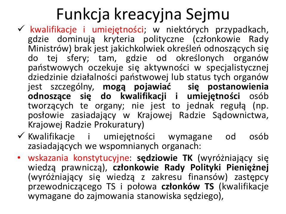 Funkcja kreacyjna Sejmu wskazania ustawowe: Rzecznik Praw Obywatelskich (Rzecznikiem może być obywatel polski wyróżniający się wiedzą prawniczą, doświadczeniem zawodowym oraz wysokim autorytetem ze względu na swe walory moralne i wrażliwość społeczną), Rzecznik Praw Dziecka [ 1) jest obywatelem polskim, 2) posiada pełną zdolność do czynności prawnych i korzysta z pełni praw publicznych, 3) nie był skazany prawomocnym wyrokiem za przestępstwo umyślne, 4) ukończył studia wyższe i uzyskał tytuł magistra lub tytuł równorzędny, 5) ma co najmniej pięcioletnie doświadczenie w pracy z dziećmi lub na ich rzecz, 6) jest nieskazitelnego charakteru i wyróżnia się wysokim autorytetem ze względu na walory moralne i wrażliwość społeczną], członkowie KRRiT (osoby wyróżniające się wiedzą i doświadczeniem w zakresie środków społecznego przekazu), Prezes IPN (obywatel polski wyróżniający się wysokimi walorami moralnymi oraz wiedzą przydatną w pracach Instytutu Pamięci), członkowie Rady IPN (korzystają z pełni praw publicznych, nie zostali skazani prawomocnym wyrokiem sądu za przestępstwo umyślne ścigane z urzędu, posiadają tytuł naukowy lub stopień naukowy w dziedzinie nauk humanistycznych lub prawnych)