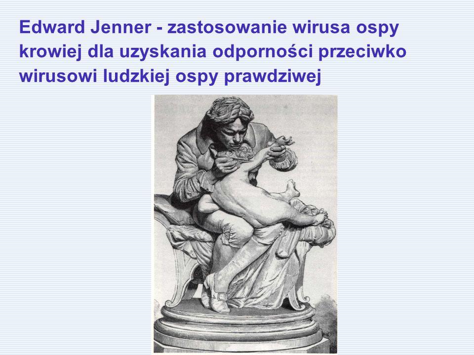 Edward Jenner - zastosowanie wirusa ospy krowiej dla uzyskania odporności przeciwko wirusowi ludzkiej ospy prawdziwej