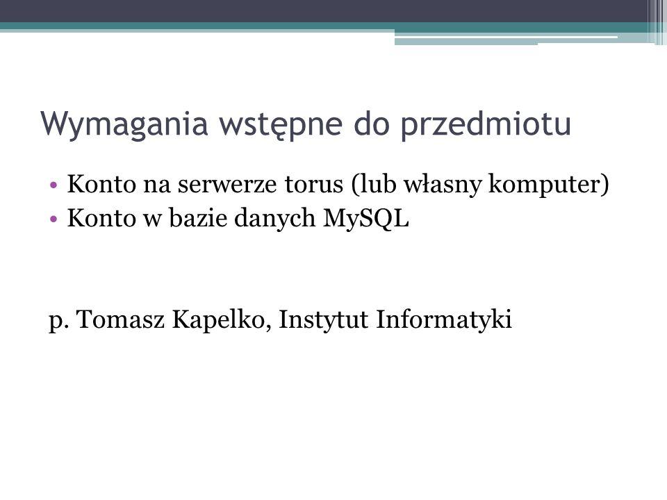 Wymagania wstępne do przedmiotu Konto na serwerze torus (lub własny komputer) Konto w bazie danych MySQL p. Tomasz Kapelko, Instytut Informatyki