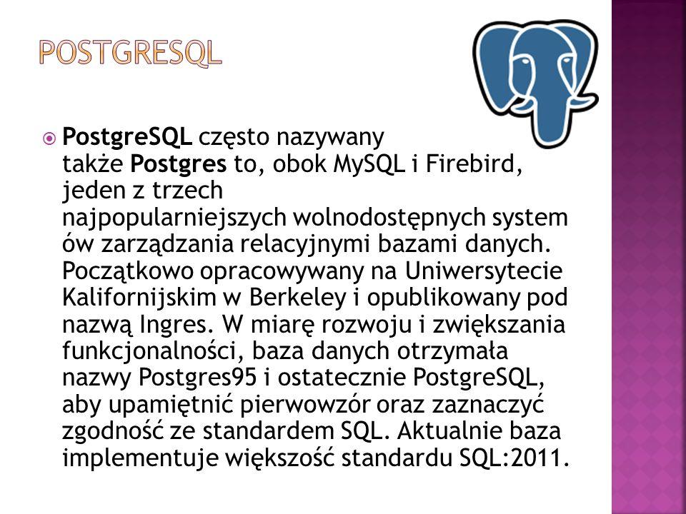  PostgreSQL często nazywany także Postgres to, obok MySQL i Firebird, jeden z trzech najpopularniejszych wolnodostępnych system ów zarządzania relacy