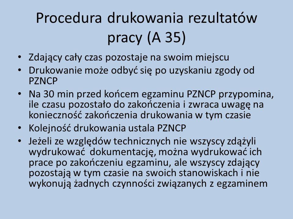 Procedura drukowania rezultatów pracy (A 35) Zdający cały czas pozostaje na swoim miejscu Drukowanie może odbyć się po uzyskaniu zgody od PZNCP Na 30 min przed końcem egzaminu PZNCP przypomina, ile czasu pozostało do zakończenia i zwraca uwagę na konieczność zakończenia drukowania w tym czasie Kolejność drukowania ustala PZNCP Jeżeli ze względów technicznych nie wszyscy zdążyli wydrukować dokumentację, można wydrukować ich prace po zakończeniu egzaminu, ale wszyscy zdający pozostają w tym czasie na swoich stanowiskach i nie wykonują żadnych czynności związanych z egzaminem