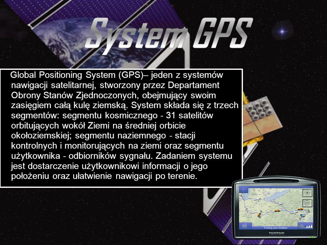 Global Positioning System (GPS)– jeden z systemów nawigacji satelitarnej, stworzony przez Departament Obrony Stanów Zjednoczonych, obejmujący swoim za