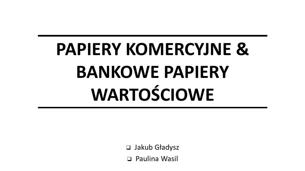 PAPIERY KOMERCYJNE & BANKOWE PAPIERY WARTOŚCIOWE  Jakub Gładysz  Paulina Wasil
