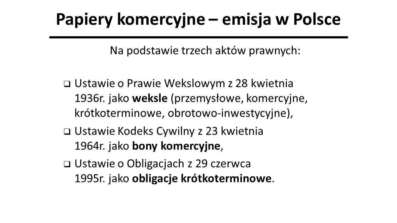 Papiery komercyjne – emisja w Polsce Na podstawie trzech aktów prawnych:  Ustawie o Prawie Wekslowym z 28 kwietnia 1936r. jako weksle (przemysłowe, k