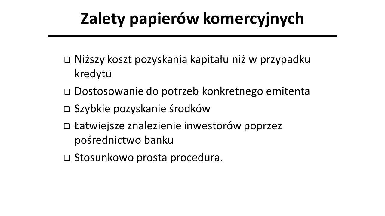 Zalety papierów komercyjnych  Niższy koszt pozyskania kapitału niż w przypadku kredytu  Dostosowanie do potrzeb konkretnego emitenta  Szybkie pozys