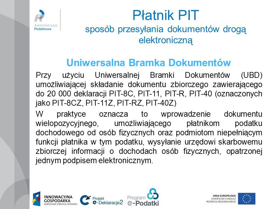 Płatnik PIT sposób przesyłania dokumentów drogą elektroniczną Uniwersalna Bramka Dokumentów Przy użyciu Uniwersalnej Bramki Dokumentów (UBD) umożliwiającej składanie dokumentu zbiorczego zawierającego do 20 000 deklaracji PIT-8C, PIT-11, PIT-R, PIT-40 (oznaczonych jako PIT-8CZ, PIT-11Z, PIT-RZ, PIT-40Z) W praktyce oznacza to wprowadzenie dokumentu wielopozycyjnego, umożliwiającego płatnikom podatku dochodowego od osób fizycznych oraz podmiotom niepełniącym funkcji płatnika w tym podatku, wysyłanie urzędowi skarbowemu zbiorczej informacji o dochodach osób fizycznych, opatrzonej jednym podpisem elektronicznym.