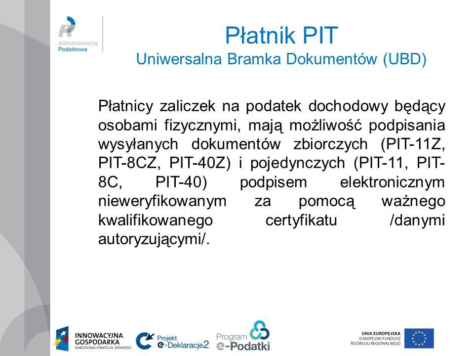 Płatnik PIT Uniwersalna Bramka Dokumentów (UBD) Płatnicy zaliczek na podatek dochodowy będący osobami fizycznymi, mają możliwość podpisania wysyłanych dokumentów zbiorczych (PIT-11Z, PIT-8CZ, PIT-40Z) i pojedynczych (PIT-11, PIT- 8C, PIT-40) podpisem elektronicznym nieweryfikowanym za pomocą ważnego kwalifikowanego certyfikatu /danymi autoryzującymi/.