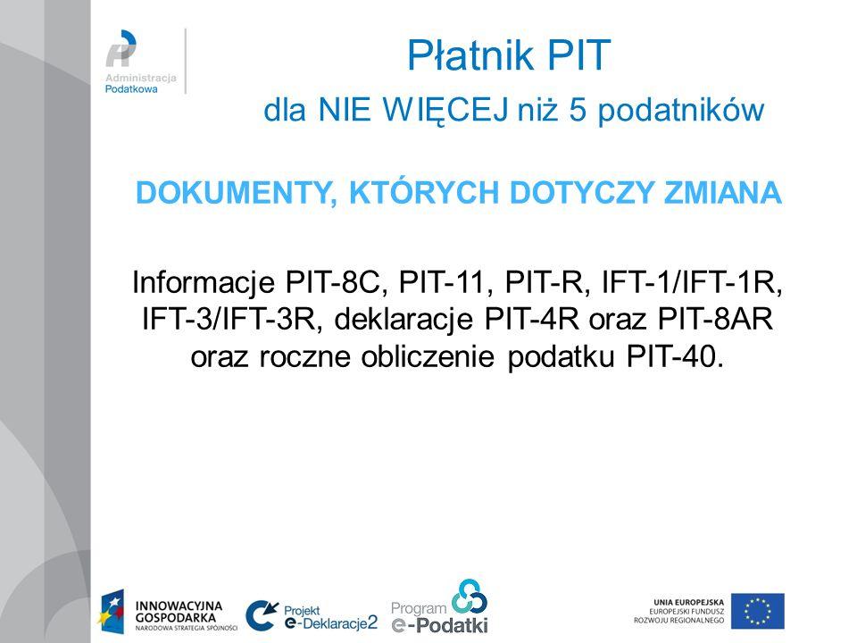 Płatnik PIT dla NIE WIĘCEJ niż 5 podatników DOKUMENTY, KTÓRYCH DOTYCZY ZMIANA Informacje PIT-8C, PIT-11, PIT-R, IFT-1/IFT-1R, IFT-3/IFT-3R, deklaracje PIT-4R oraz PIT-8AR oraz roczne obliczenie podatku PIT-40.