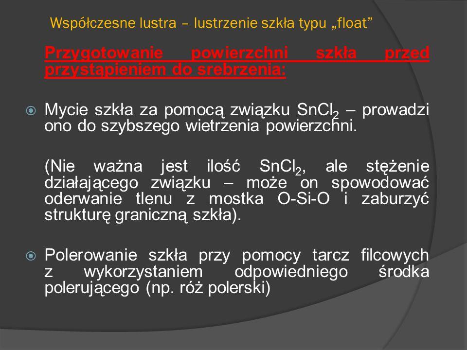 """Współczesne lustra – lustrzenie szkła typu """"float Przygotowanie powierzchni szkła przed przystąpieniem do srebrzenia:  Mycie szkła za pomocą związku SnCl 2 – prowadzi ono do szybszego wietrzenia powierzchni."""