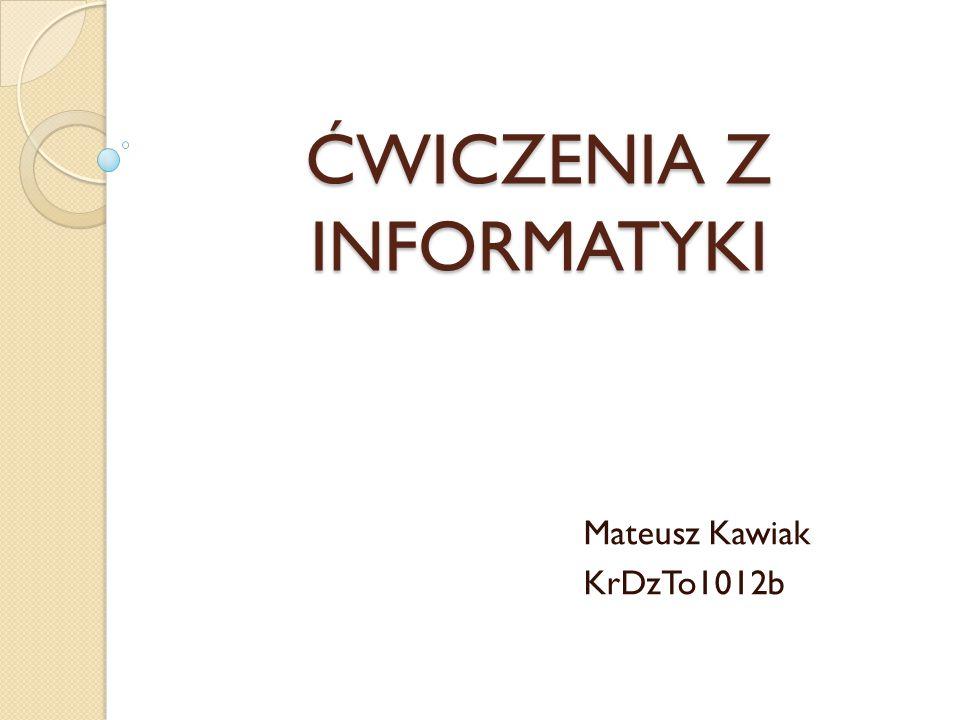 ĆWICZENIA Z INFORMATYKI Mateusz Kawiak KrDzTo1012b
