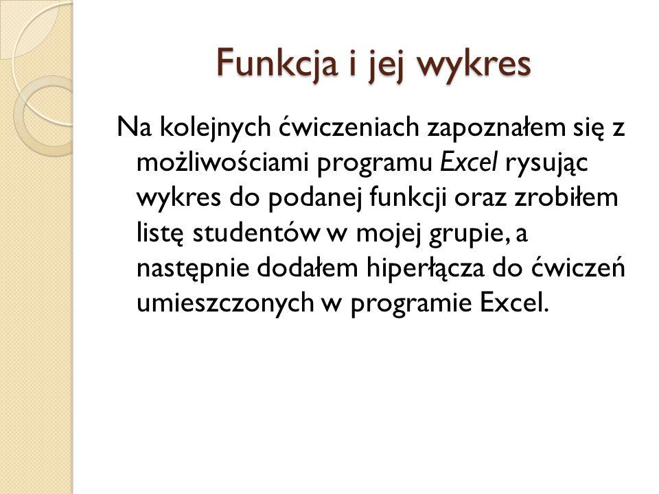Funkcja i jej wykres Na kolejnych ćwiczeniach zapoznałem się z możliwościami programu Excel rysując wykres do podanej funkcji oraz zrobiłem listę stud