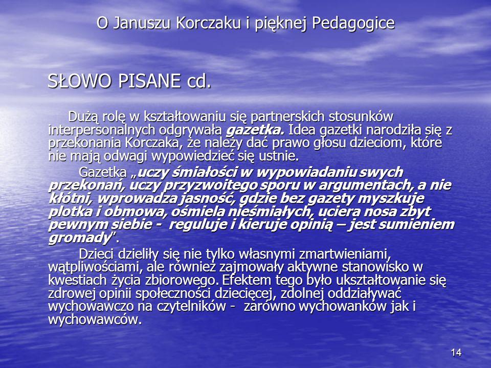 14 O Januszu Korczaku i pięknej Pedagogice SŁOWO PISANE cd. SŁOWO PISANE cd. Dużą rolę w kształtowaniu się partnerskich stosunków interpersonalnych od