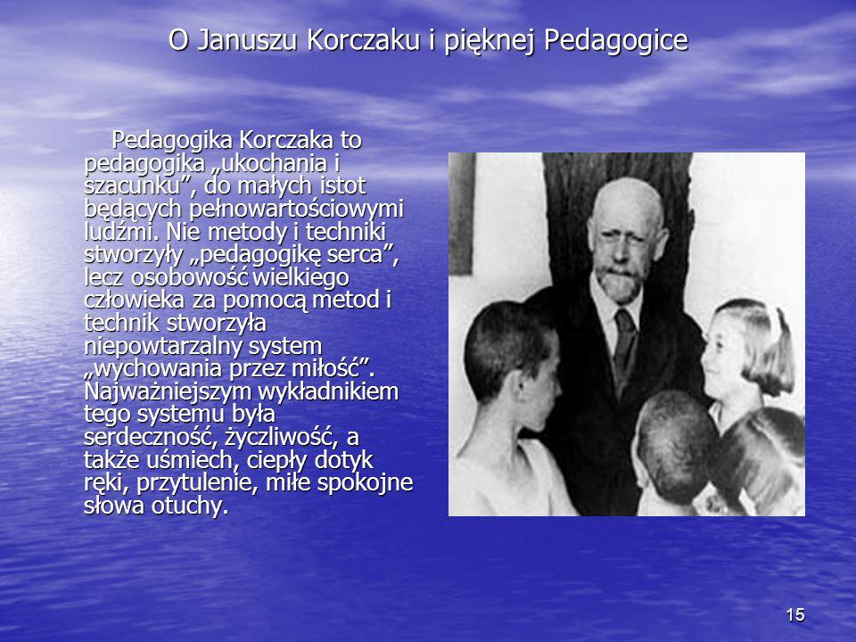 """15 O Januszu Korczaku i pięknej Pedagogice Pedagogika Korczaka to pedagogika """"ukochania i szacunku"""", do małych istot będących pełnowartościowymi ludźm"""