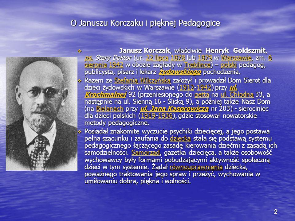 3 O Januszu Korczaku i pięknej Pedagogice Swoje zasady wychowawcze Janusz Korczak wykładał w pismach pedagogicznych, z których najważniejszy jest cykl Jak kochać dziecko oraz w Instytucie Pedagogiki Specjalnej i w Wolnej Wszechnicy Polskiej.