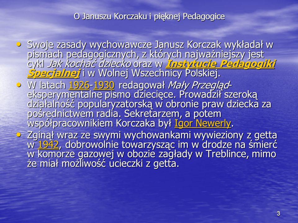 3 O Januszu Korczaku i pięknej Pedagogice Swoje zasady wychowawcze Janusz Korczak wykładał w pismach pedagogicznych, z których najważniejszy jest cykl