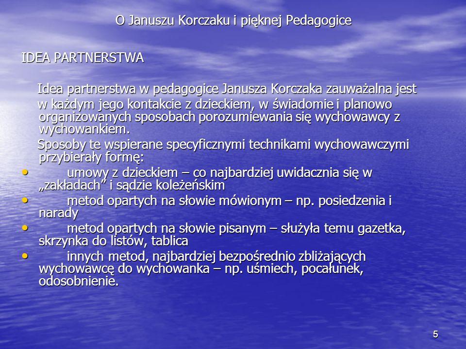 5 O Januszu Korczaku i pięknej Pedagogice IDEA PARTNERSTWA Idea partnerstwa w pedagogice Janusza Korczaka zauważalna jest Idea partnerstwa w pedagogic