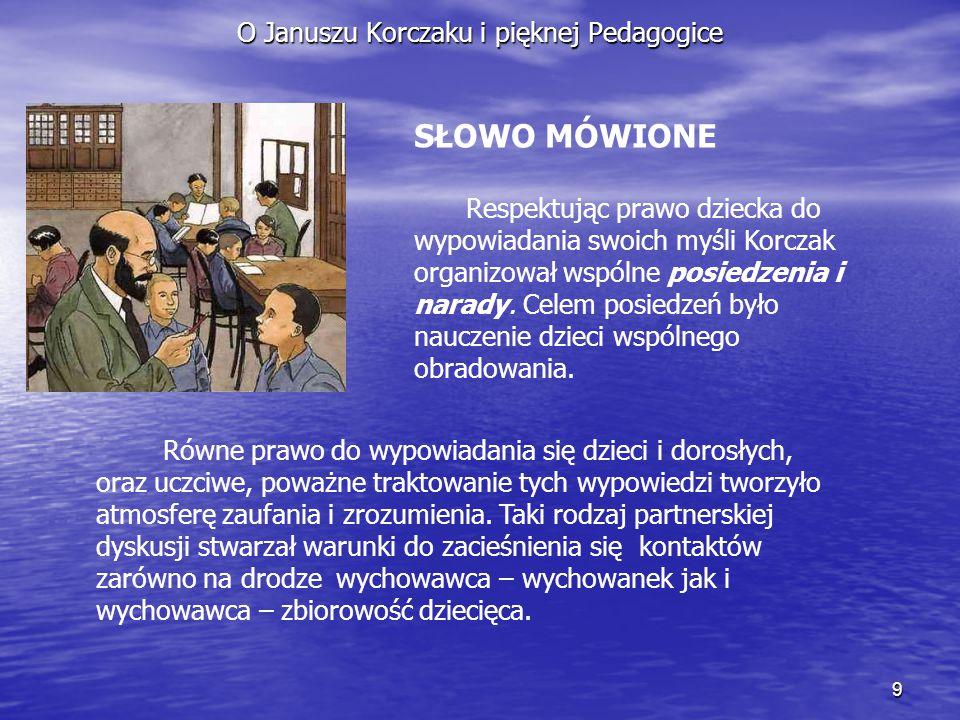 9 O Januszu Korczaku i pięknej Pedagogice SŁOWO MÓWIONE Respektując prawo dziecka do wypowiadania swoich myśli Korczak organizował wspólne posiedzenia