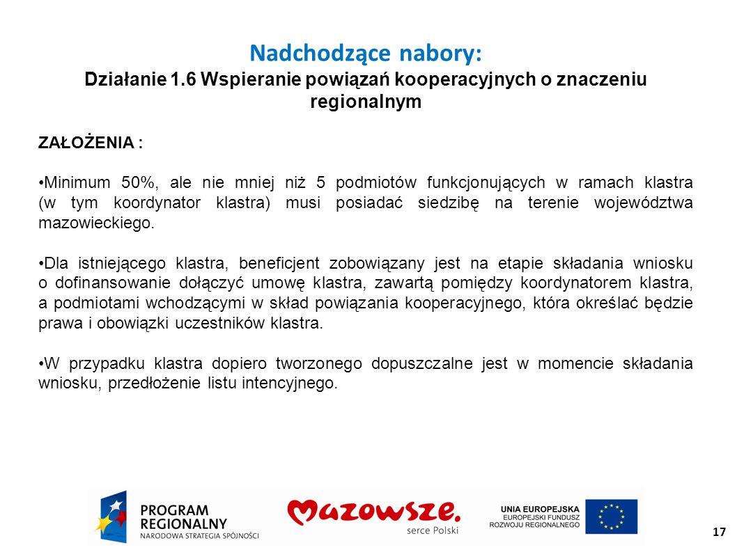17 Nadchodzące nabory: Działanie 1.6 Wspieranie powiązań kooperacyjnych o znaczeniu regionalnym ZAŁOŻENIA : Minimum 50%, ale nie mniej niż 5 podmiotów funkcjonujących w ramach klastra (w tym koordynator klastra) musi posiadać siedzibę na terenie województwa mazowieckiego.