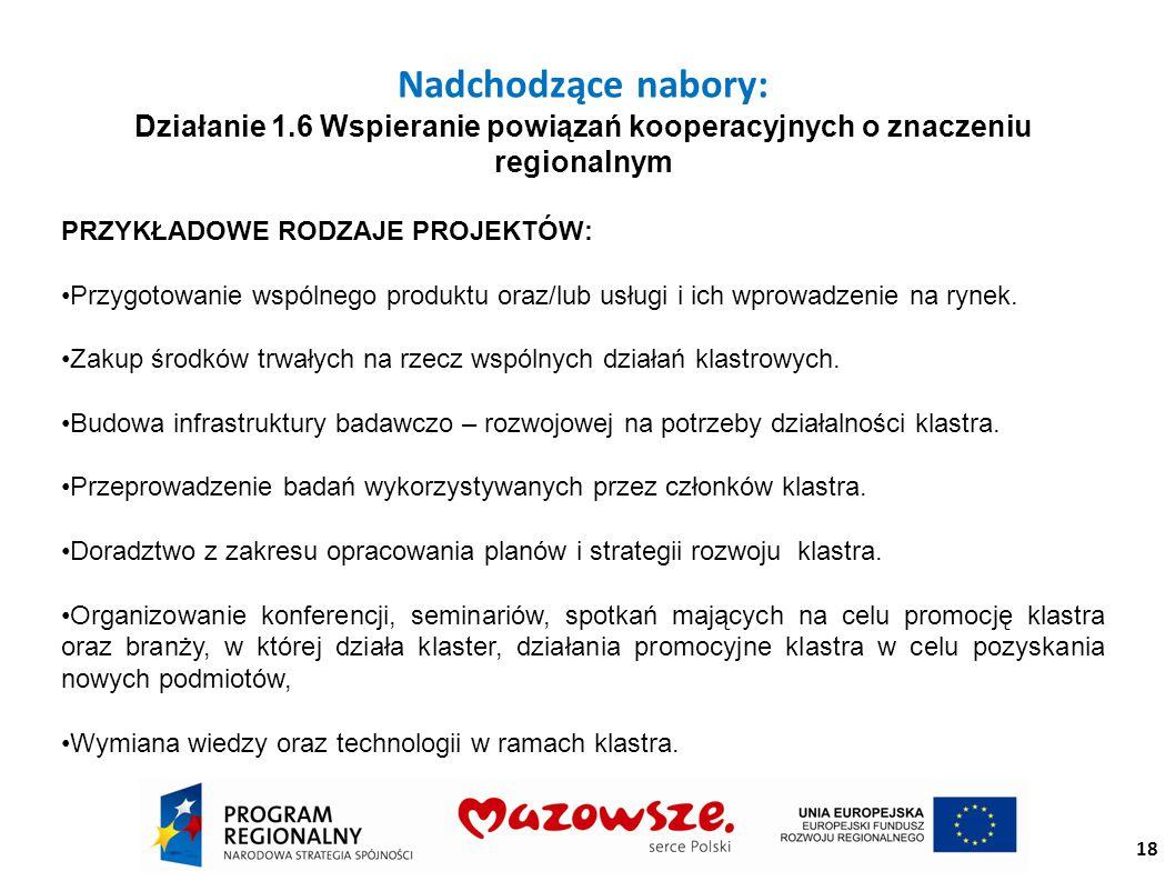 18 Nadchodzące nabory: Działanie 1.6 Wspieranie powiązań kooperacyjnych o znaczeniu regionalnym PRZYKŁADOWE RODZAJE PROJEKTÓW: Przygotowanie wspólnego produktu oraz/lub usługi i ich wprowadzenie na rynek.