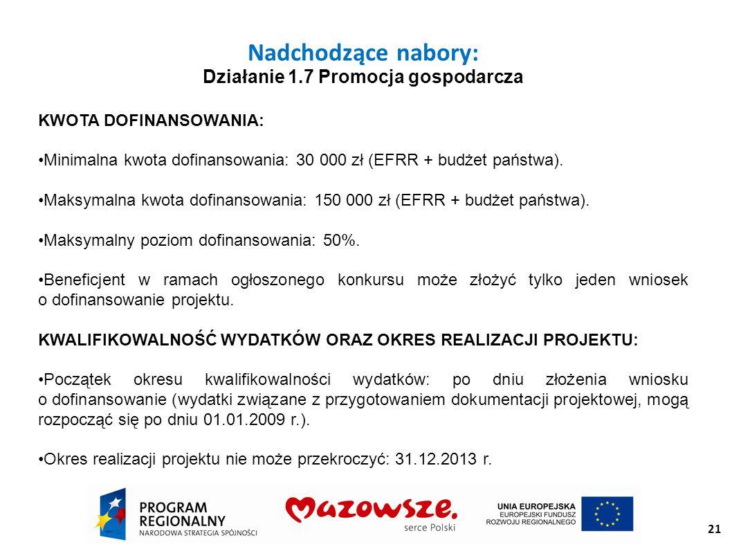 21 Nadchodzące nabory: Działanie 1.7 Promocja gospodarcza KWOTA DOFINANSOWANIA: Minimalna kwota dofinansowania: 30 000 zł (EFRR + budżet państwa).
