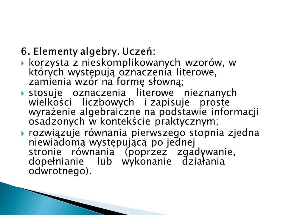 6. Elementy algebry. Uczeń:  korzysta z nieskomplikowanych wzorów, w których występują oznaczenia literowe, zamienia wzór na formę słowną;  stosuje