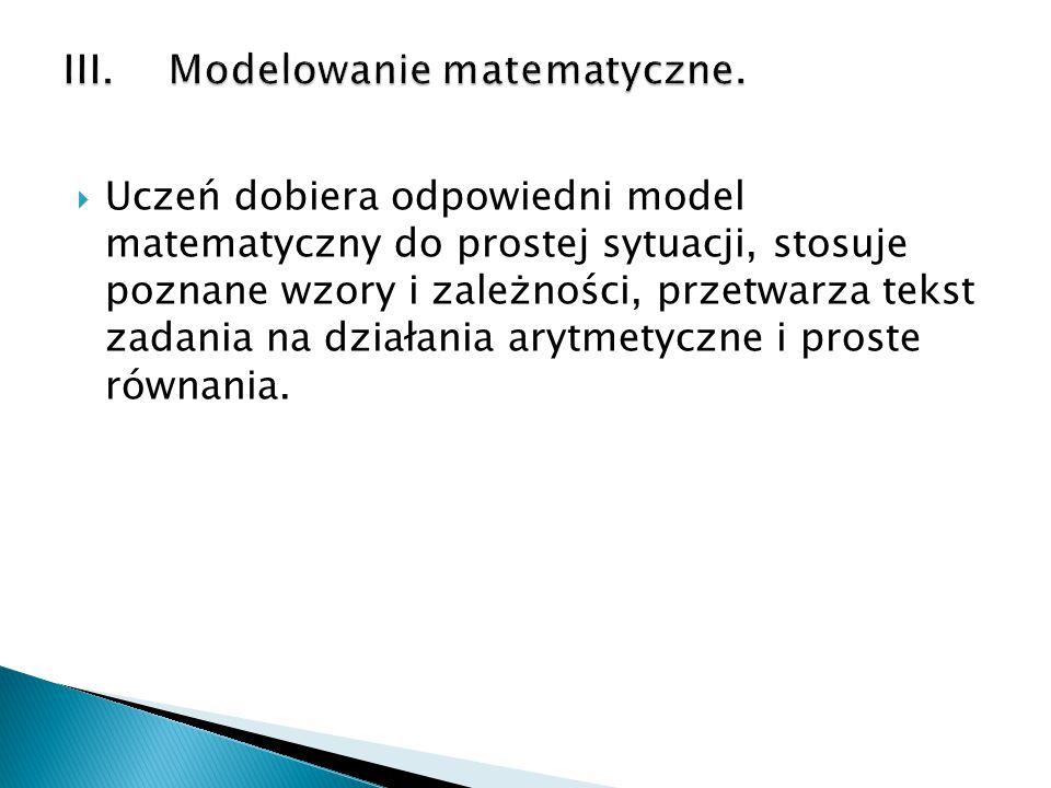  Uczeń dobiera odpowiedni model matematyczny do prostej sytuacji, stosuje poznane wzory i zależności, przetwarza tekst zadania na działania arytmetyc