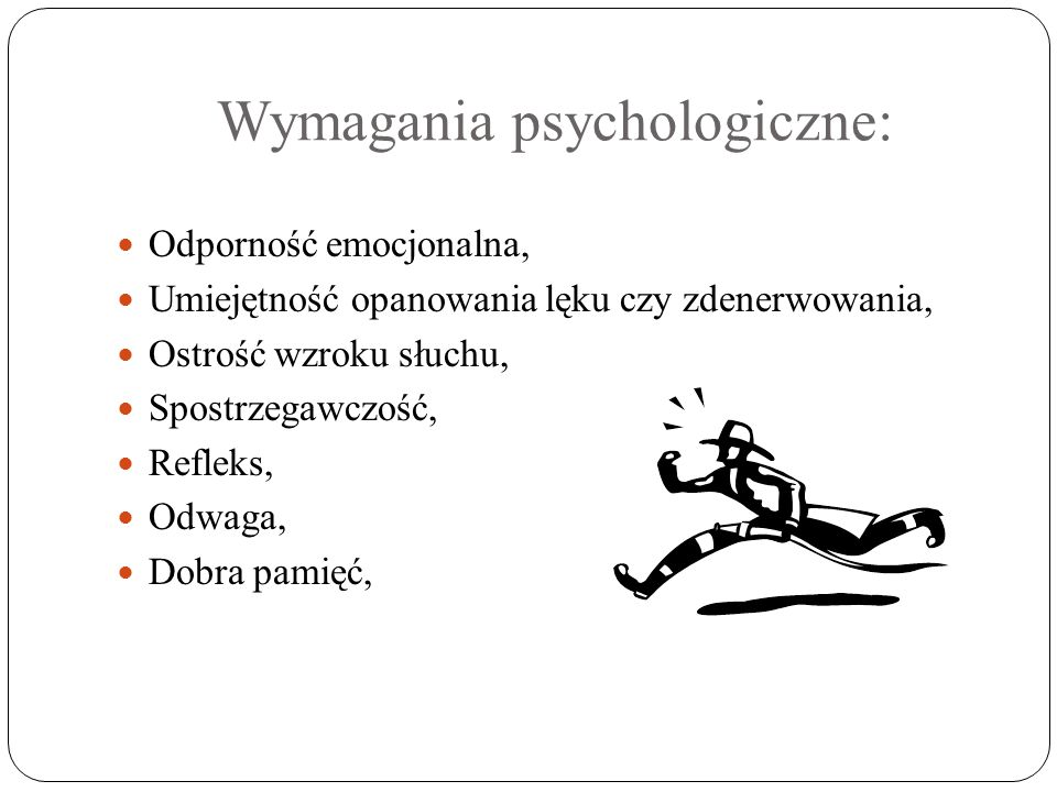 Wymagania psychologiczne: Odporność emocjonalna, Umiejętność opanowania lęku czy zdenerwowania, Ostrość wzroku słuchu, Spostrzegawczość, Refleks, Odwa