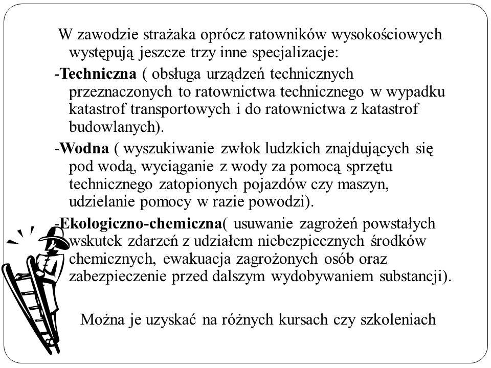 W zawodzie strażaka oprócz ratowników wysokościowych występują jeszcze trzy inne specjalizacje: -Techniczna ( obsługa urządzeń technicznych przeznaczo