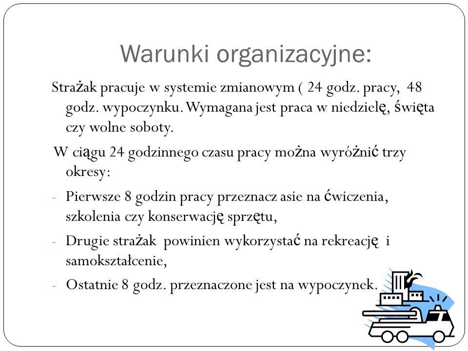 Warunki organizacyjne: Stra ż ak pracuje w systemie zmianowym ( 24 godz. pracy, 48 godz. wypoczynku. Wymagana jest praca w niedziel ę, ś wi ę ta czy w