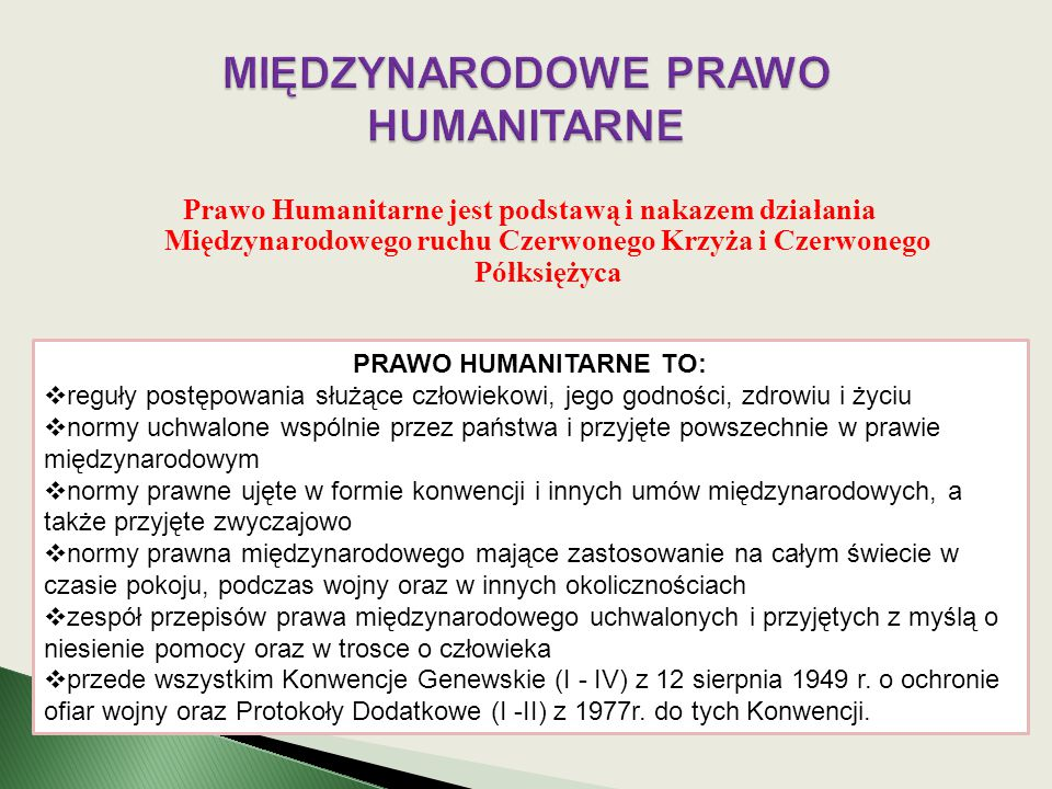 Prawo Humanitarne jest podstawą i nakazem działania Międzynarodowego ruchu Czerwonego Krzyża i Czerwonego Półksiężyca PRAWO HUMANITARNE TO:  reguły p