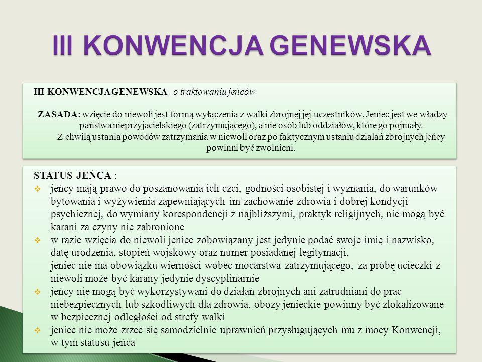 III KONWENCJA GENEWSKA - o traktowaniu jeńców ZASADA: wzięcie do niewoli jest formą wyłączenia z walki zbrojnej jej uczestników. Jeniec jest we władzy