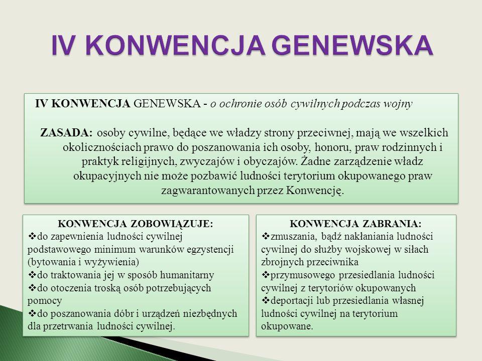 IV KONWENCJA GENEWSKA - o ochronie osób cywilnych podczas wojny ZASADA: osoby cywilne, będące we władzy strony przeciwnej, mają we wszelkich okoliczno