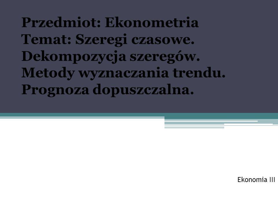 Ekonomia III Przedmiot: Ekonometria Temat: Szeregi czasowe.