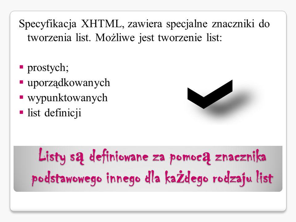 Listy s ą definiowane za pomoc ą znacznika podstawowego innego dla ka ż dego rodzaju list Specyfikacja XHTML, zawiera specjalne znaczniki do tworzenia list.