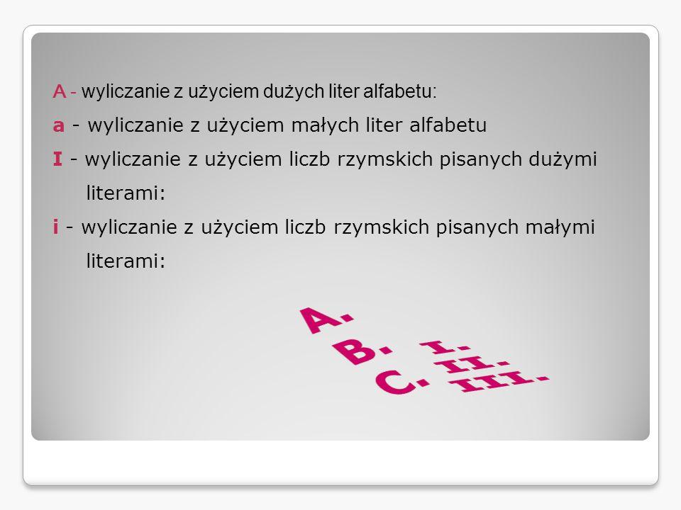 A - wyliczanie z użyciem dużych liter alfabetu: a - wyliczanie z użyciem małych liter alfabetu I - wyliczanie z użyciem liczb rzymskich pisanych dużymi literami: i - wyliczanie z użyciem liczb rzymskich pisanych małymi literami: