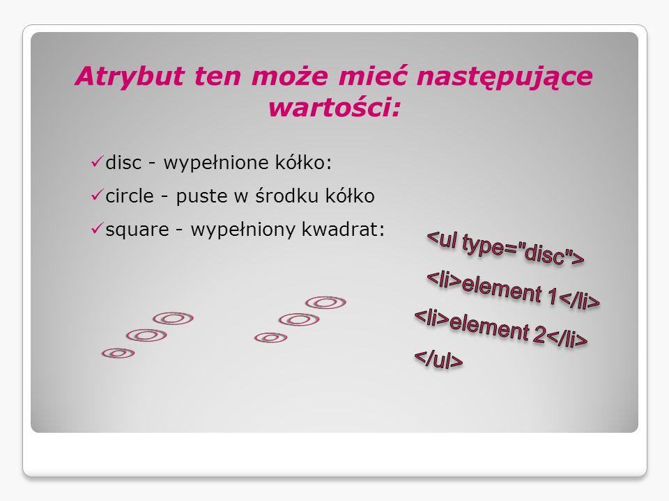 Atrybut ten może mieć następujące wartości: disc - wypełnione kółko: circle - puste w środku kółko square - wypełniony kwadrat: