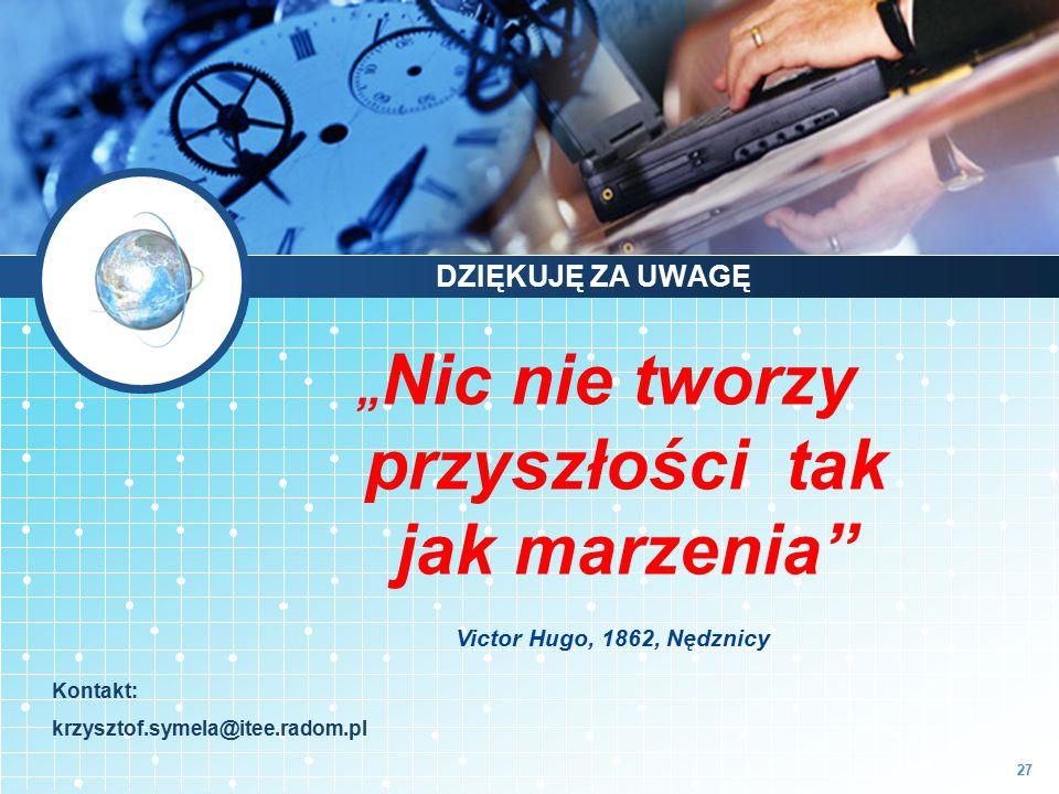 """27 """" Nic nie tworzy przyszłości tak jak marzenia"""" Victor Hugo, 1862, Nędznicy Kontakt: krzysztof.symela@itee.radom.pl DZIĘKUJĘ ZA UWAGĘ"""