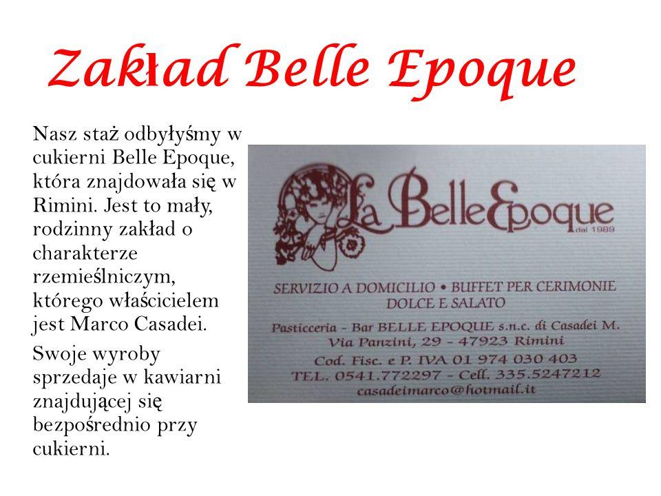 Zak ł ad Belle Epoque Nasz sta ż odby ł y ś my w cukierni Belle Epoque, która znajdowa ł a si ę w Rimini. Jest to ma ł y, rodzinny zak ł ad o charakte