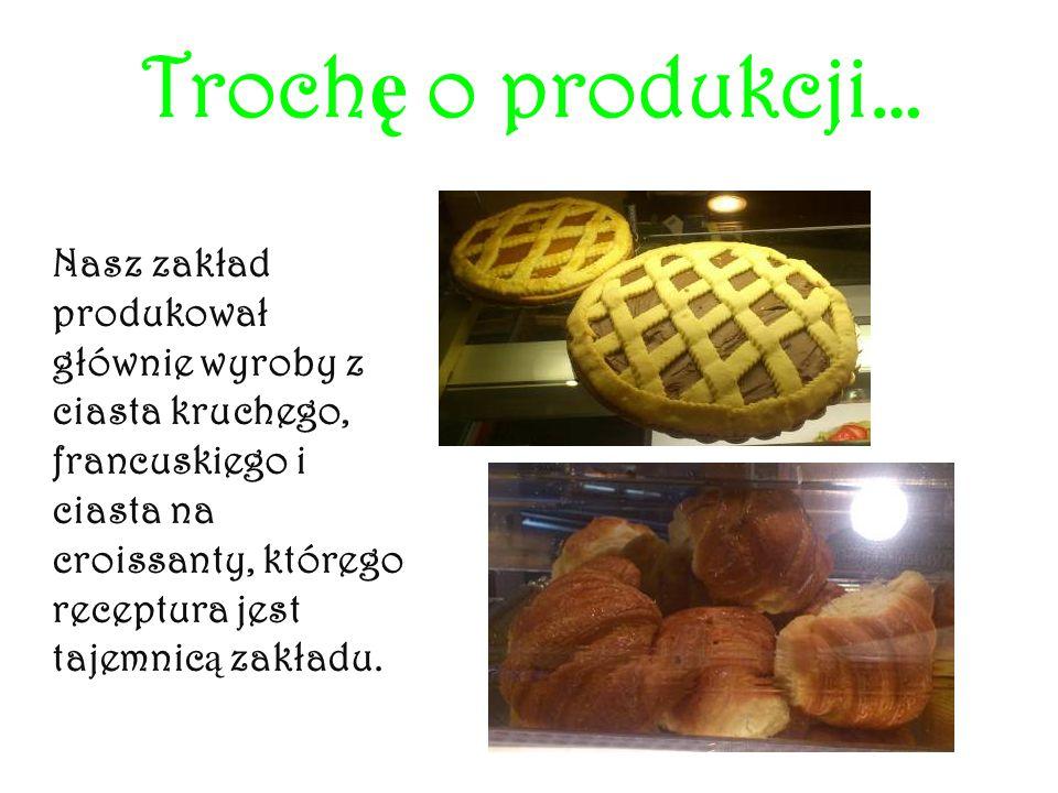 Troch ę o produkcji… Nasz zakład produkował głównie wyroby z ciasta kruchego, francuskiego i ciasta na croissanty, którego receptura jest tajemnic ą z