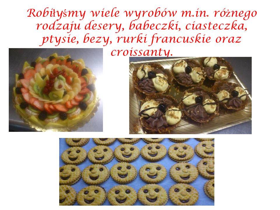 Robi ł y ś my wiele wyrobów m.in. ró ż nego rodzaju desery, babeczki, ciasteczka, ptysie, bezy, rurki francuskie oraz croissanty.