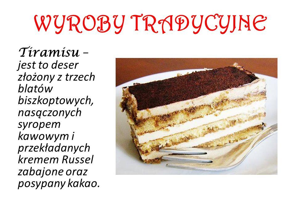 WYROBY TRADYCYJNE Tiramisu – jest to deser złożony z trzech blatów biszkoptowych, nasączonych syropem kawowym i przekładanych kremem Russel zabajone o