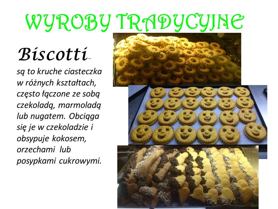 WYROBY TRADYCYJNE Biscotti – są to kruche ciasteczka w różnych kształtach, często łączone ze sobą czekoladą, marmoladą lub nugatem. Obciąga się je w c